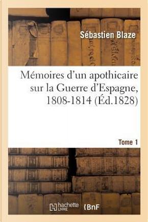 Memoires d'un Apothicaire Sur la Guerre d'Espagne, 1808-1814. Tome 1 by Blaze Sebastien