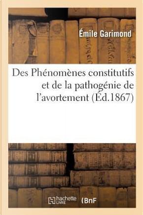 Des Phénomènes Constitutifs et de la Pathogenie de l'Avortement by Garimond Emile