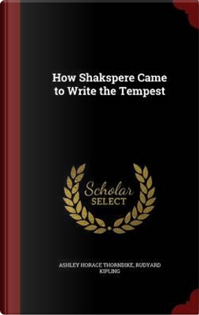 How Shakspere Came to Write the Tempest by Ashley Horace Thorndike