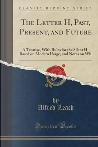 The Letter H, Past, Present, and Future by Alfred Leach
