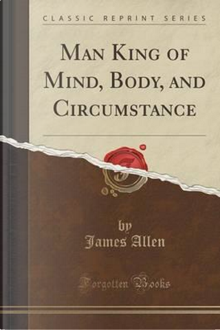 Man King of Mind, Body, and Circumstance (Classic Reprint) by James Allen