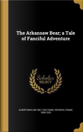 ARKANSAW BEAR A TALE OF FANCIF by Albert Bigelow 1861-1937 Paine