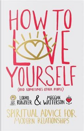 How to Love Yourself (and Sometimes Other People) by Meggan Watterson