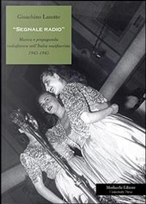 Segnale radio. Musica e propaganda radiofonica nell'Italia nazifascista (1943-1945) by Gioachino Lanotte