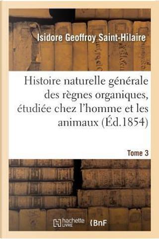 Histoire Naturelle Generale des Regnes Organiques, Principalement Etudiee Tome 3 by Geoffroy Saint-Hilai