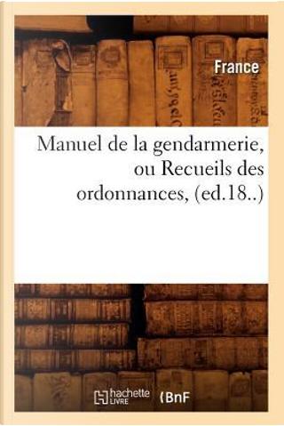 Manuel de la Gendarmerie, Ou Recueils des Ordonnances, (ed.18..) by R.T. France
