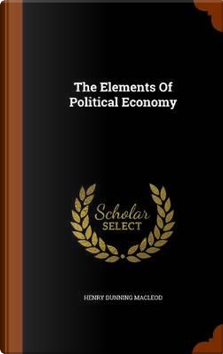 The Elements of Political Economy by Henry Dunning Macleod