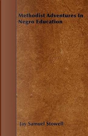 Methodist Adventures In Negro Education by Jay Samuel Stowell