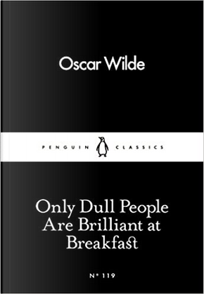 Only dull people are brilliant at breakfast by Oscar Wilde