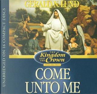 Come unto Me by Gerald N. Lund