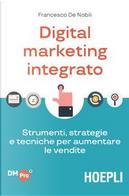 Digital marketing integrato. Strumenti, strategie e tecniche per aumentare le vendite by Francesco De Nobili