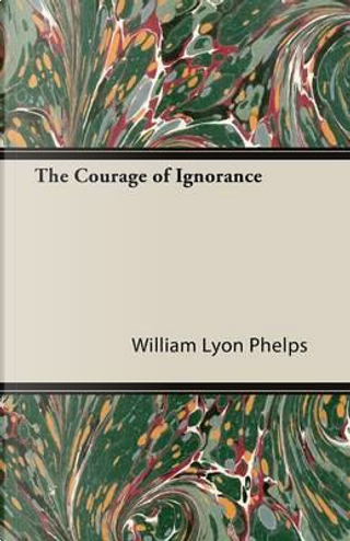 The Courage of Ignorance by William Lyon Phelps