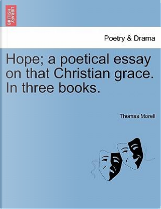 Hope; a poetical essay on that Christian grace. In three books. by Thomas Morell