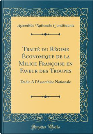 Traité Du Régime Économique de la Milice Françoise En Faveur Des Troupes by Assemblee Nationale Constituante