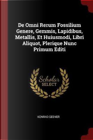 de Omni Rerum Fossilium Genere, Gemmis, Lapidibus, Metallis, Et Huiusmodi, Libri Aliquot, Plerique Nunc Primum Editi by Konrad Gesner