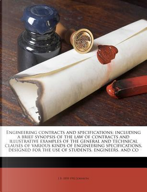 Engineering Contracts and Specifications; Including a Brief Synopsis of the Law of Contracts and Illustrative Examples of the General and Technical Cl by J. B. 1850 Johnson