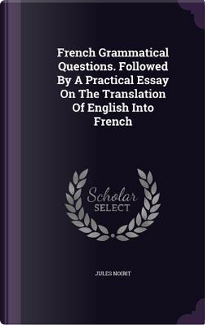 French Grammatical Questions. Followed by a Practical Essay on the Translation of English Into French by Jules Noirit