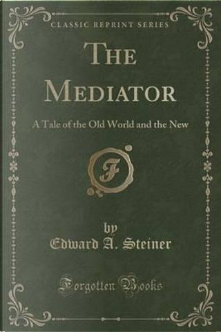 The Mediator by Edward A. Steiner
