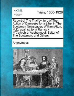 Report of the Trial by Jury of the Action of Damages for a Libel in the Scotsman Newspaper; William Aiton, M.D. Against John Ramsay M'Culloch of Auchengoul, Editor of the Scotsman, and Others by ANONYMOUS