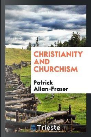 Christianity and Churchism by Patrick Allan-Fraser