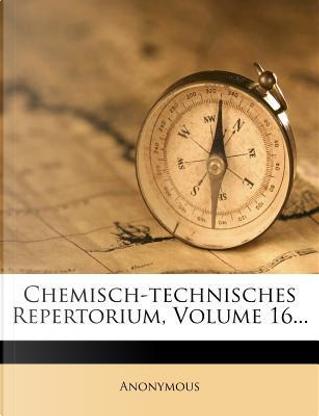 Chemisch-technisches Repertorium, Volume 16... by ANONYMOUS