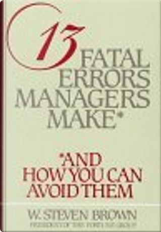 13 Fatal Errors Managers Make, and How You Can Avoid Them by W. Steven Brown