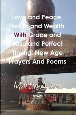Love and Peace, Health and Wealth, with Grace and Ease and Perfect Timing by Martin Avery