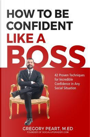How to Be Confident Like a Boss by Gregory Peart