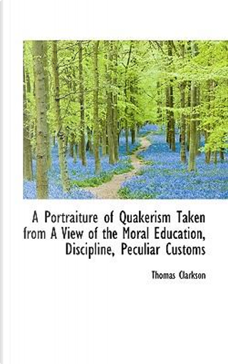 A Portraiture of Quakerism Taken from a View of the Moral Education, Discipline, Peculiar Customs by Thomas Clarkson