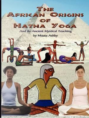 The African Origins of Hatha Yoga by Muata Ashby