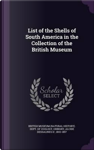 List of the Shells of South America in the Collection of the British Museum by Alcide Dessalines D' Orbigny