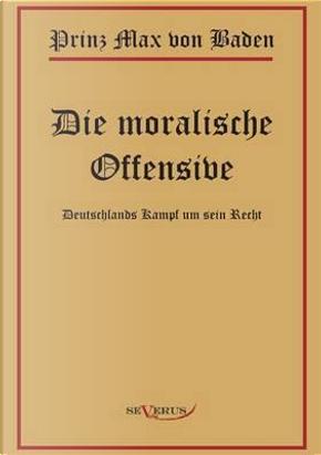 Prinz Max von Baden. Die moralische Offensive. Deutschlands Kampf um sein Recht by Prinz Max von Baden
