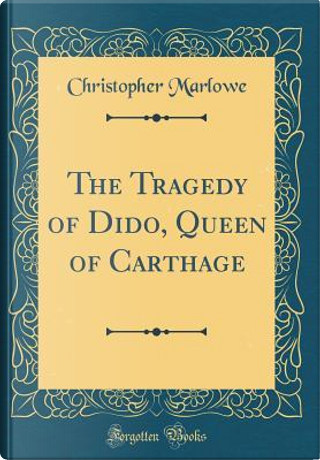 The Tragedy of Dido, Queen of Carthage (Classic Reprint) by Christopher Marlowe