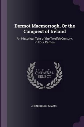 Dermot Macmorrogh, or the Conquest of Ireland by John Quincy Adams