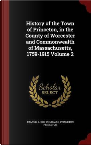 History of the Town of Princeton, in the County of Worcester and Commonwealth of Massachusetts, 1759-1915 Volume 2 by Francis E 1839-1916 Blake
