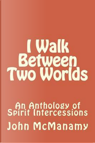 I Walk Between Two Worlds by John P. Mcmanamy