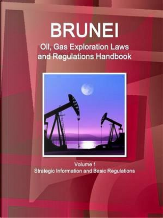 Brunei Oil and Gas Exploration Laws and Regulation Handbook by USA International Business Publications
