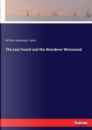 The Lost Found and the Wanderer Welcomed by William Mackergo Taylor Taylor