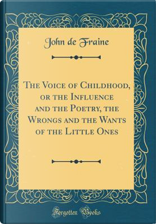 The Voice of Childhood, or the Influence and the Poetry, the Wrongs and the Wants of the Little Ones (Classic Reprint) by John De Fraine