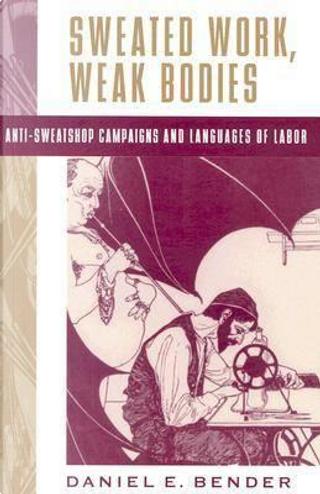 Sweated Work, Weak Bodies by Daniel E. Bender