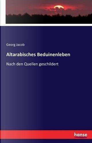 Altarabisches Beduinenleben by Georg Jacob
