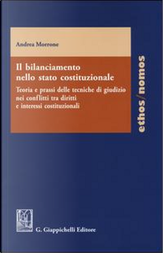 Il bilanciamento nello stato costituzionale. Teoria e prassi delle tecniche di giudizio nei conflitti tra diritti e interessi costituzionali by Andrea Morrone