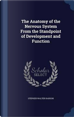 The Anatomy of the Nervous System from the Standpoint of Development and Function by Stephen Walter Ranson