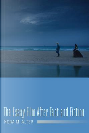 The Essay Film After Fact and Fiction by Nora M. Alter