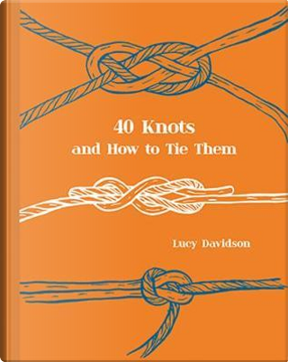 40 Knots and How to Tie Them by Lucy Davidson