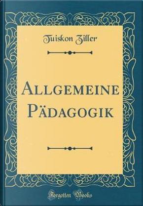 Allgemeine Pädagogik (Classic Reprint) by Tuiskon Ziller