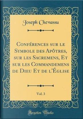 Conférences sur le Symbole des Apôtres, sur les Sacremens, Et sur les Commandemens de Dieu Et de l'Église, Vol. 3 (Classic Reprint) by Joseph Chevassu