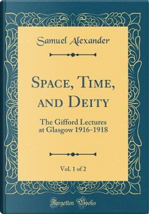 Space, Time, and Deity, Vol. 1 of 2 by Samuel Alexander