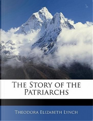 The Story of the Patriarchs by Theodora Elizabeth Lynch
