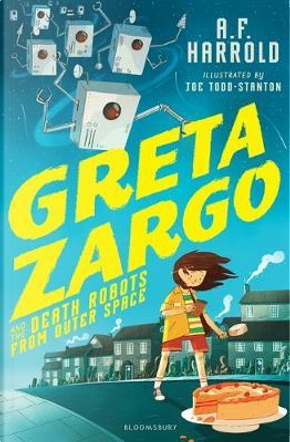 Greta Zargo and the Death Robots from Outer Space by A.F. Harrold